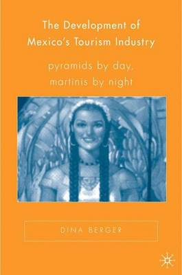 The Development of Mexico's Tourism Industry: Pyramids by Day, Martinis by Night - New Directions in Latino American Cultures (Hardback)