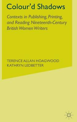 Colour'd Shadows: Contexts in Publishing, Printing, and Reading Nineteenth-Century British Women Writers (Hardback)