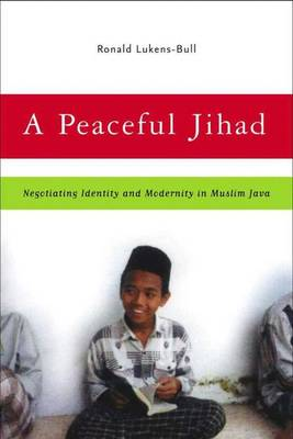 A Peaceful Jihad: Negotiating Identity and Modernity in Muslim Java - Contemporary Anthropology of Religion (Hardback)