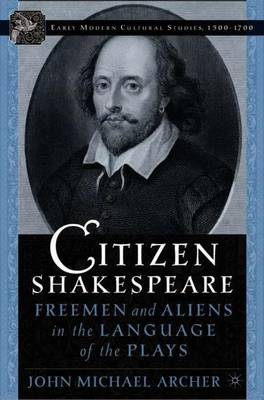 Citizen Shakespeare: Freemen and Aliens in the Language of the Plays - Early Modern Cultural Studies 1500-1700 (Hardback)