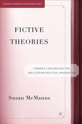 Fictive Theories: Towards a Deconstructive and Utopian Political Imagination - Studies in European Culture and History (Hardback)