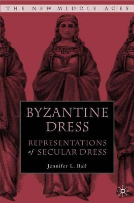 Byzantine Dress: Representations of Secular Dress - The New Middle Ages (Hardback)