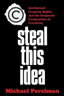 Steal This Idea: Intellectual Property and the Corporate Confiscation of Creativity (Paperback)