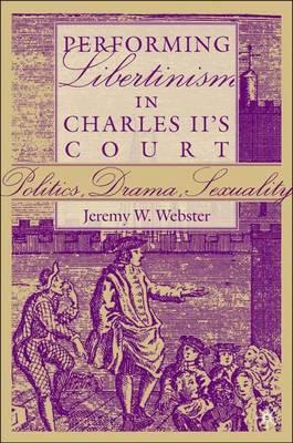 Performing Libertinism in Charles II's Court: Politics, Drama, Sexuality (Hardback)