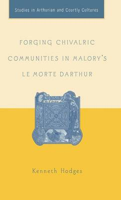 Forging Chivalric Communities in Malory's Le Morte Darthur - Arthurian and Courtly Cultures (Hardback)