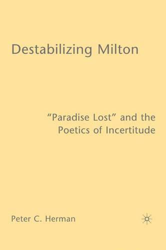 "Destabilizing Milton: ""Paradise Lost"" and the Poetics of Incertitude (Hardback)"