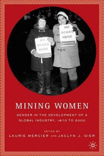 Mining Women: Gender in the Development of a Global Industry, 1670 to 2005 (Hardback)