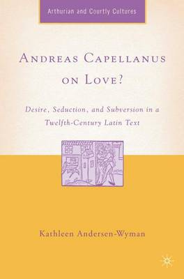 Andreas Capellanus on Love?: Desire, Seduction, and Subversion in a Twelfth-Century Latin Text - Arthurian and Courtly Cultures (Hardback)