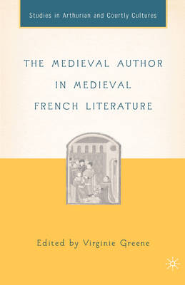 The Medieval Author in Medieval French Literature - Arthurian and Courtly Cultures (Hardback)
