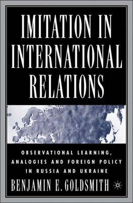 Imitation in International Relations: Observational Learning, Analogies and Foreign Policy in Russia and Ukraine (Hardback)