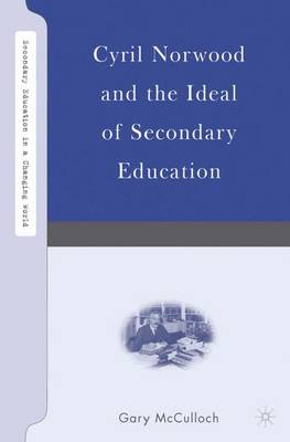 Cyril Norwood and the Ideal of Secondary Education - Secondary Education in a Changing World (Hardback)