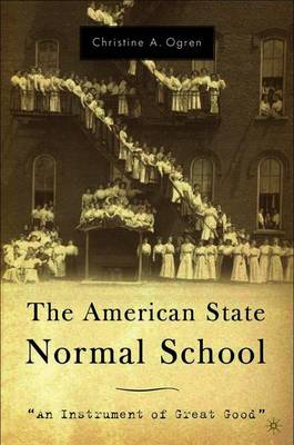 The American State Normal School: An Instrument of Great Good (Paperback)