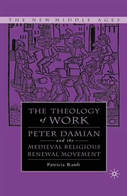 Medieval Theology of Work: Peter Damian and the Medieval Religious Renewal Movement - The New Middle Ages (Hardback)