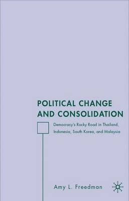 Political Change and Consolidation: Democracy's Rocky Road in Thailand, Indonesia, South Korea, and Malaysia (Hardback)