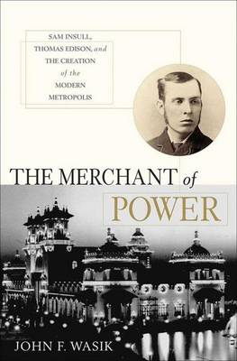 The Merchant of Power: Sam Insull, Thomas Edison, and the Creation of the Modern Metropolis (Hardback)