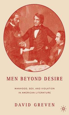 Men Beyond Desire: Manhood, Sex, and Violation in American Literature (Hardback)