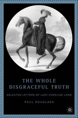The Whole Disgraceful Truth: Selected Letters of Lady Caroline Lamb (Hardback)