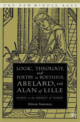 Logic, Theology and Poetry in Boethius, Anselm, Abelard, and Alan of Lille: Words in the Absence of Things - The New Middle Ages (Hardback)