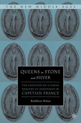 Queens in Stone and Silver: The Creation of a Visual Imagery of Queenship in Capetian France - The New Middle Ages (Hardback)