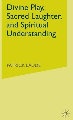 Divine Play, Sacred Laughter, and Spiritual Understanding (Hardback)