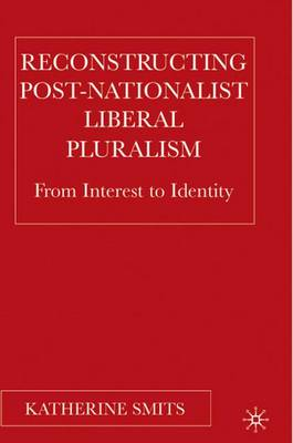Reconstructing Post-Nationalist Liberal Pluralism: From Interest to Identity (Hardback)