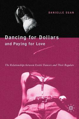 Dancing for Dollars and Paying for Love: The Relationships between Exotic Dancers and their Regulars (Hardback)