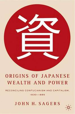Origins of Japanese Wealth and Power: Reconciling Confucianism and Capitalism, 1830-1885 (Hardback)