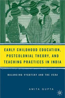 Early Childhood Education, Postcolonial Theory, and Teaching Practices in India: Balancing Vygotsky and the Veda (Hardback)