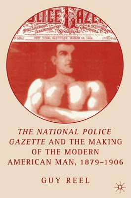 National Police Gazette and the Making of the Modern American Man, 1879-1906 (Hardback)