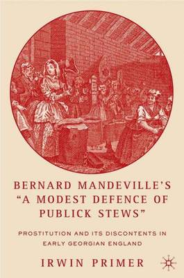 "Bernard Mandeville's ""A Modest Defence of Publick Stews"": Prostitution and Its Discontents in Early Georgian England (Hardback)"
