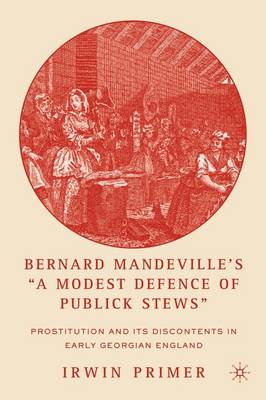"Bernard Mandeville's ""A Modest Defence of Publick Stews"": Prostitution and Its Discontents in Early Georgian England (Paperback)"
