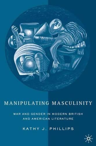 Manipulating Masculinity: War and Gender in Modern British and American Literature (Hardback)