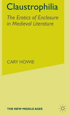 Claustrophilia: The Erotics of Enclosure in Medieval Literature - The New Middle Ages (Hardback)