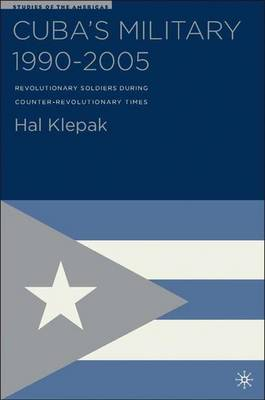 Cuba's Military 1990-2005: Revolutionary Soldiers During Counter-Revolutionary Times - Studies of the Americas (Hardback)