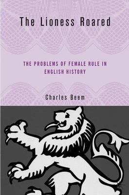 The Lioness Roared: The Problems of Female Rule in English History - Queenship and Power (Hardback)
