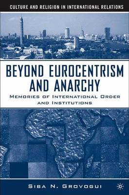 Beyond Eurocentrism and Anarchy: Memories of International Order and Institutions - Culture and Religion in International Relations (Hardback)
