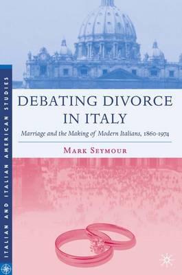 Debating Divorce in Italy: Marriage and the Making of Modern Italians, 1860-1974 - Italian and Italian American Studies (Hardback)