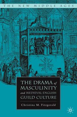 The Drama of Masculinity and Medieval English Guild Culture - The New Middle Ages (Hardback)