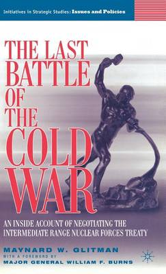 The Last Battle of the Cold War: An Inside Account of Negotiating the Intermediate Range Nuclear Forces Treaty - Initiatives in Strategic Studies: Issues and Policies (Hardback)