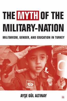 The Myth of the Military-Nation: Militarism, Gender, and Education in Turkey (Paperback)