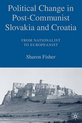 Political Change in Post-Communist Slovakia and Croatia: From Nationalist to Europeanist (Hardback)