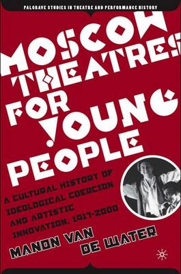 Moscow Theatres for Young People: A Cultural History of Ideological Coercion and Artistic Innovation, 1917-2000 - Palgrave Studies in Theatre and Performance History (Hardback)