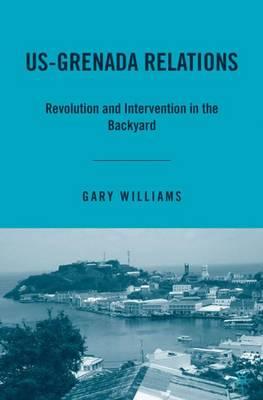 US-Grenada Relations: Revolution and Intervention in the Backyard (Hardback)