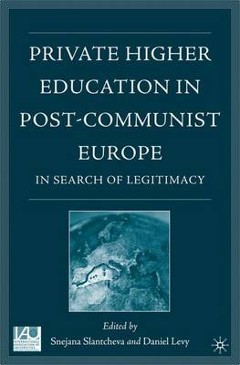 Private Higher Education in Post-Communist Europe: In Search of Legitimacy - Issues in Higher Education (Hardback)