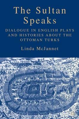 The Sultan Speaks: Dialogue in English Plays and Histories about the Ottoman Turks (Hardback)
