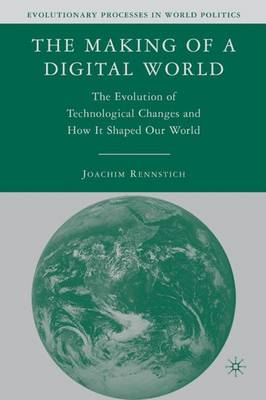 The Making of a Digital World: The Evolution of Technological Change and How It Shaped Our World - Evolutionary Processes in World Politics (Hardback)