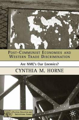 Post-Communist Economies and Western Trade Discrimination: Are NMEs Our Enemies? - Political Evolution and Institutional Change (Hardback)