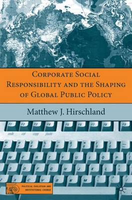 Corporate Social Responsibility and the Shaping of Global Public Policy - Political Evolution and Institutional Change (Hardback)