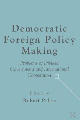 Democratic Foreign Policy Making: Problems of Divided Government and International Cooperation (Hardback)