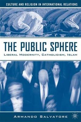 The Public Sphere: Liberal Modernity, Catholicism, Islam - Culture and Religion in International Relations (Hardback)